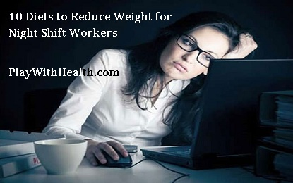 10 Diets for Night Shift Workers to Reduce Weight