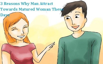 3 Reasons Why Man Attract Towards Mature Woman These Days