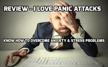 Review I Love Panic Attacks – Know How To Overcome Anxiety and Stress Problems